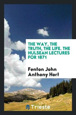 The Way, the Truth, the Life. the Hulsean Lectures for 1871 (Paperback)