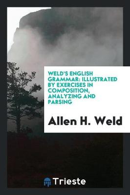 Weld's English Grammar: Illustrated by Exercises in Composition, Analyzing and Parsing (Paperback)