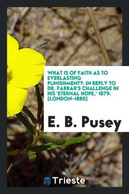 What Is of Faith as to Everlasting Punishment?: In Reply to Dr. Farrar's Challenge in His 'eternal Hope, ' 1879. [london-1880] (Paperback)