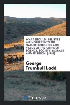 What Should I Believe? an Inquiry Into the Nature, Grounds and Value of the Faiths of Science, Society, Morals and Religion. [1915] (Paperback)