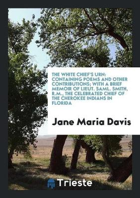 The White Chief's Urn: Containing Poems and Other Contributions; With a Brief Memoir of Lieut. Saml. Smith, R.M., the Celebrated Chief of the Cherokee Indians in Florida (Paperback)