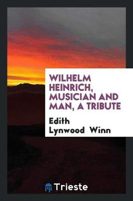 Wilhelm Heinrich, Musician and Man, a Tribute (Paperback)