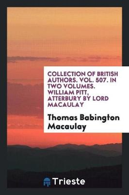 Collection of British Authors. Vol. 507. in Two Volumes. William Pitt, Atterbury by Lord Macaulay (Paperback)