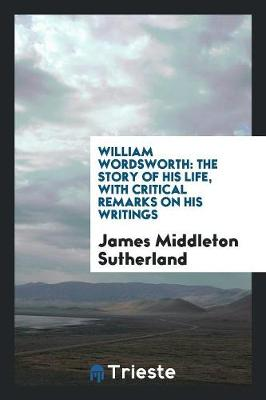 William Wordsworth: The Story of His Life, with Critical Remarks on His Writings (Paperback)