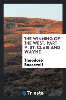 The Winning of the West. Part V. St. Clair and Wayne (Paperback)