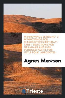 Winnowings Series No. 2. Winnowings for Washington's Birthday. Part I. Selections for Grammar and High Schools; Part II. for Little Folk. Anecdotes (Paperback)