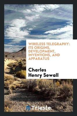 Wireless Telegraphy: Its Origins, Development, Inventions, and Apparatus (Paperback)