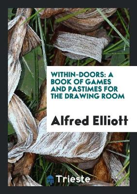 Within-Doors: A Book of Games and Pastimes for the Drawing Room (Paperback)