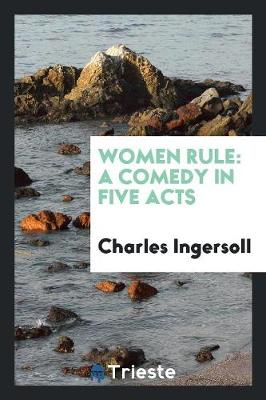 Women Rule: A Comedy in Five Acts (Paperback)