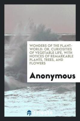 Wonders of the Plant-World: Or, Curiosities of Vegetable Life, with Notices of Remarkable Plants, Trees, and Flowers (Paperback)