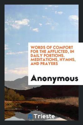 Words of Comfort for the Afflicted, in Daily Portions. Meditations, Hymns, and Prayers (Paperback)