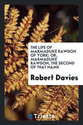 The Life of Marmaduke Rawdon of York; Or, Marmaduke Rawdon, the Second of That Name (Paperback)