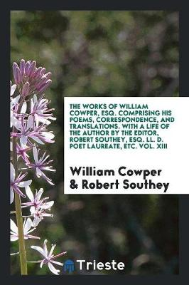 The Works of William Cowper, Esq. Comprising His Poems, Correspondence, and Translations. with a Life of the Author by the Editor, Robert Southey, Esq. LL. D. Poet Laureate, Etc. Vol. XIII (Paperback)