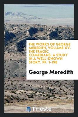 The Works of George Meredith, Volume XV. the Tragic Comedians. a Study in a Well-Known Story, Pp. 1-198 (Paperback)