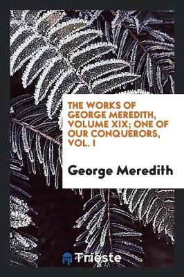 The Works of George Meredith, Volume XIX; One of Our Conquerors, Vol. I (Paperback)