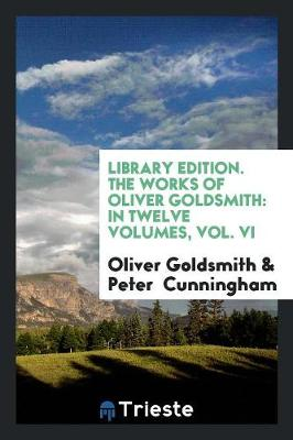 Library Edition. the Works of Oliver Goldsmith: In Twelve Volumes, Vol. VI (Paperback)