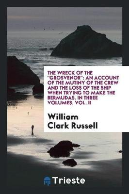 The Wreck of the Grosvenor: An Account of the Mutiny of the Crew and the Loss of the Ship When Trying to Make the Bermudas. in Three Volumes, Vol. II (Paperback)