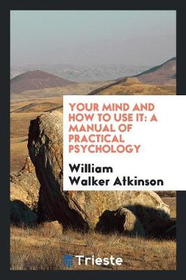 Your Mind and How to Use It: A Manual of Practical Psychology (Paperback)