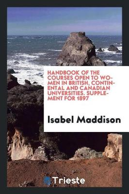 Handbook of the Courses Open to Women in British, Continental and Canadian Universities. Supplement for 1897 (Paperback)