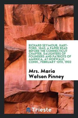 Richard Seymour, Hartford, 1640; A Paper Read Before the Connecticut Chapter, Daughters of Founders and Patriots of America, at Norwalk, Conn., February 13th, 1903 (Paperback)