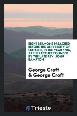 Eight Sermons Preached Before the University of Oxford, in the Year 1786, at the Lecture Founded by the Late Rev. John Bampton (Paperback)
