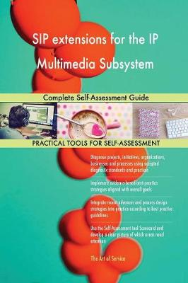 Sip Extensions for the IP Multimedia Subsystem Complete Self-Assessment Guide (Paperback)