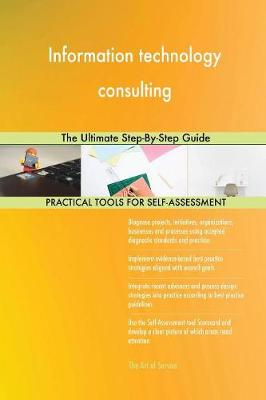 Information Technology Consulting the Ultimate Step-By-Step Guide (Paperback)