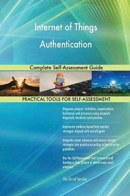 Internet of Things Authentication Complete Self-Assessment Guide (Paperback)