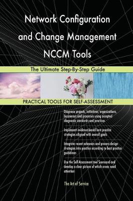 Network Configuration and Change Management Nccm Tools the Ultimate Step-By-Step Guide (Paperback)