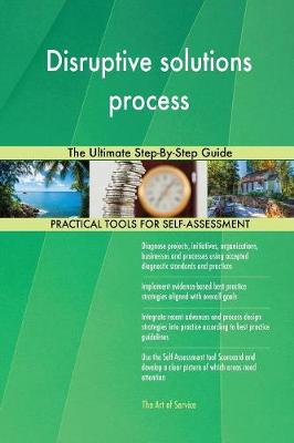 Disruptive Solutions Process the Ultimate Step-By-Step Guide (Paperback)