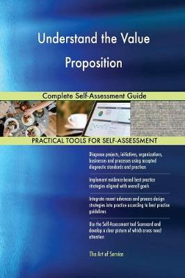 Understand the Value Proposition Complete Self-Assessment Guide (Paperback)