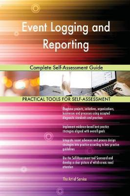Event Logging and Reporting Complete Self-Assessment Guide (Paperback)