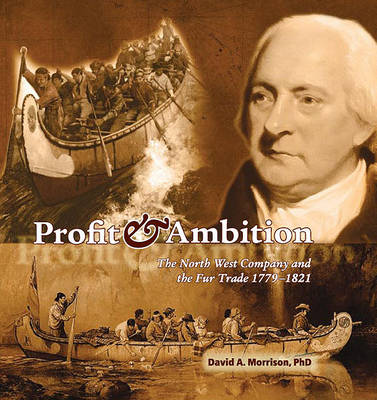 Profit & Ambition: The North West Company and the Fur Trade 1779-1821 (Paperback)