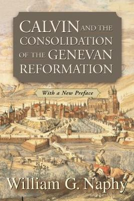 Calvin and the Consolidation of the Genevan Reformation (Paperback)