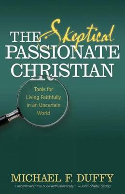 The Skeptical, Passionate Christian: Tools for Living Faithfully in an Uncertain World (Paperback)