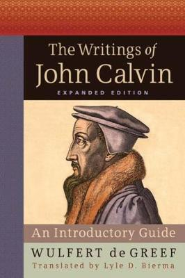 The Writings of John Calvin, Expanded Edition: An Introductory Guide (Hardback)