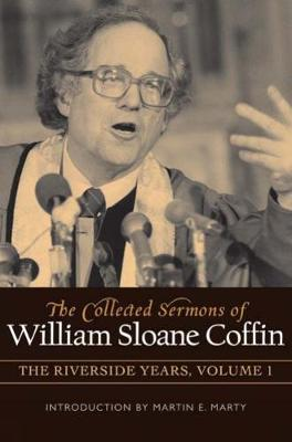 The Collected Sermons of William Sloane Coffin, Volume One: The Riverside Years (Hardback)