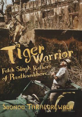 Tiger Warrior: Fateh Singh Rathore of Ranthambhore (Hardback)