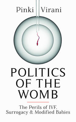 Politics of the Womb: The Perils of IVF, Surrogacy and Modified Babies (Hardback)