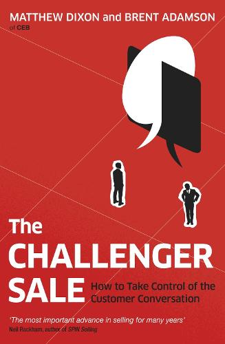 The Challenger Sale: How To Take Control of the Customer Conversation (Paperback)