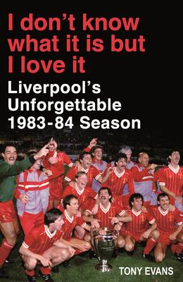I Don't Know What It Is But I Love It: Liverpool's Unforgettable 1983-84 Season (Hardback)
