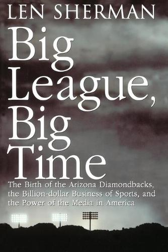 Big League, Big Time: The Birth Of The Arizona Diamonback, The Billion Daollar Business Of Sports (Paperback)