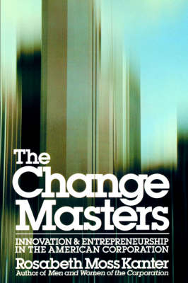 The Change Masters: Innovation and Entrepreneurship in the American Corporation - A Touchstone book (Paperback)