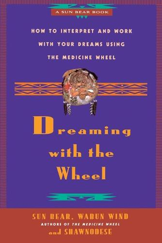 Dreaming with the Wheel: How to Interpret and Work with Your Dreams Using the Medicine Wheel (Paperback)