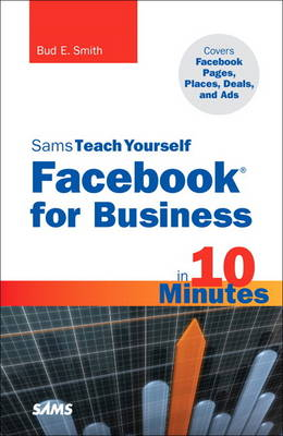 Sams Teach Yourself Facebook for Business in 10 Minutes: Covers Facebook Places, Facebook Deals and Facebook Ads (Paperback)