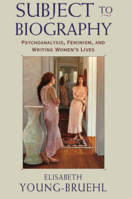 Subject to Biography: Psychoanalysis, Feminism, and Writing Women's Lives (Paperback)