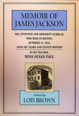 The Memoir of James Jackson: The Attentive and Obedient Scholar, Who Died in Boston, October 31, 1833, Aged Six Years and Eleven Months - The John Harvard Library (Paperback)