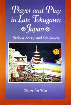 Prayer and Play in Late Tokugawa Japan: Asakusa Sensoji and Edo Society - Harvard East Asian Monographs No. 185 (Hardback)