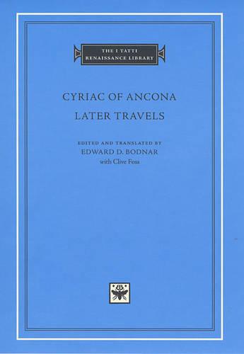 Cyriac of Ancona: Later Travels - The I Tatti Renaissance Library v. 10 (Hardback)