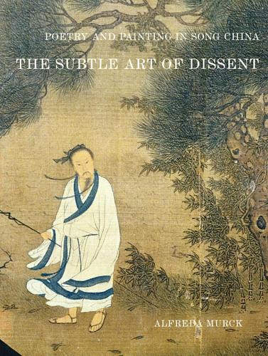 Poetry and Painting in Song China: The Subtle Art of Dissent - Harvard-Yenching Institute Monograph Series 50 (Paperback)